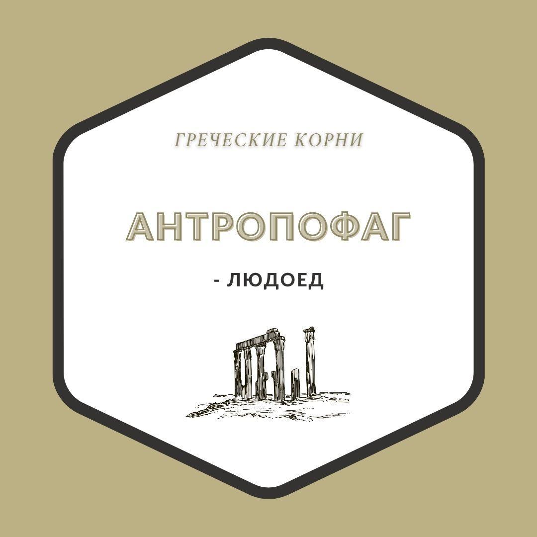 Термины с древнегреческим корнем антроп - Антропофаг