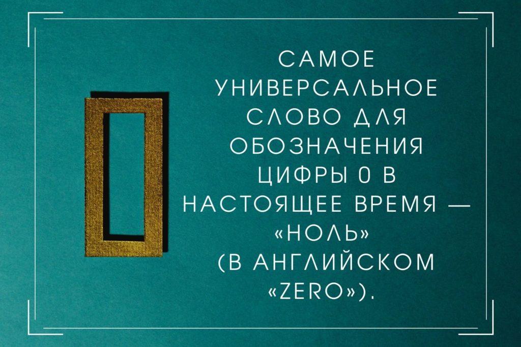 Самое универсальное слово для обозначения цифры 0 в настоящее время — «ноль» (в английском «zero»).